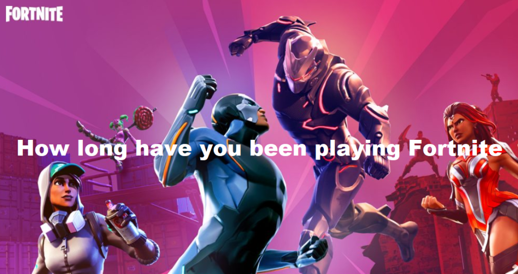 How long have you been playing Fortnite